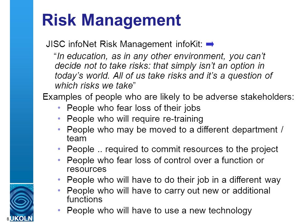 A centre of expertise in digital information managementwww.ukoln.ac.uk 88 Risk Management JISC infoNet Risk Management infoKit: In education, as in any other environment, you cant decide not to take risks: that simply isnt an option in todays world.