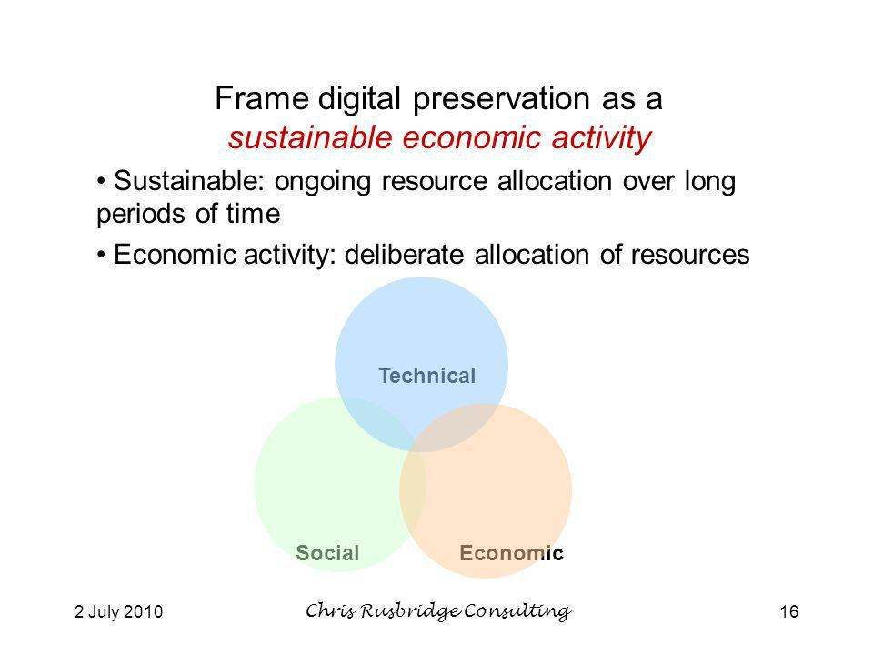 2 July 2010Chris Rusbridge Consulting16 Technical SocialEconomic Frame digital preservation as a sustainable economic activity Sustainable: ongoing resource allocation over long periods of time Economic activity: deliberate allocation of resources