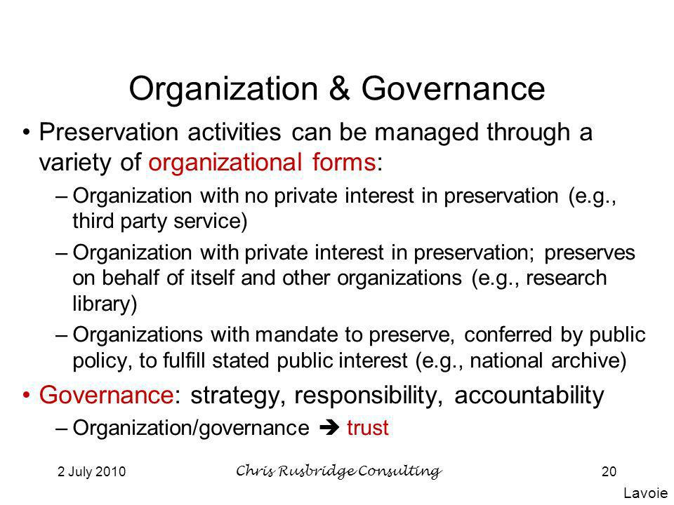 2 July 2010Chris Rusbridge Consulting20 Organization & Governance Preservation activities can be managed through a variety of organizational forms: –Organization with no private interest in preservation (e.g., third party service) –Organization with private interest in preservation; preserves on behalf of itself and other organizations (e.g., research library) –Organizations with mandate to preserve, conferred by public policy, to fulfill stated public interest (e.g., national archive) Governance: strategy, responsibility, accountability –Organization/governance trust Lavoie