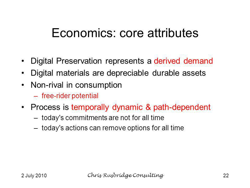 2 July 2010Chris Rusbridge Consulting22 Economics: core attributes Digital Preservation represents a derived demand Digital materials are depreciable durable assets Non-rival in consumption –free-rider potential Process is temporally dynamic & path-dependent –today s commitments are not for all time –today s actions can remove options for all time