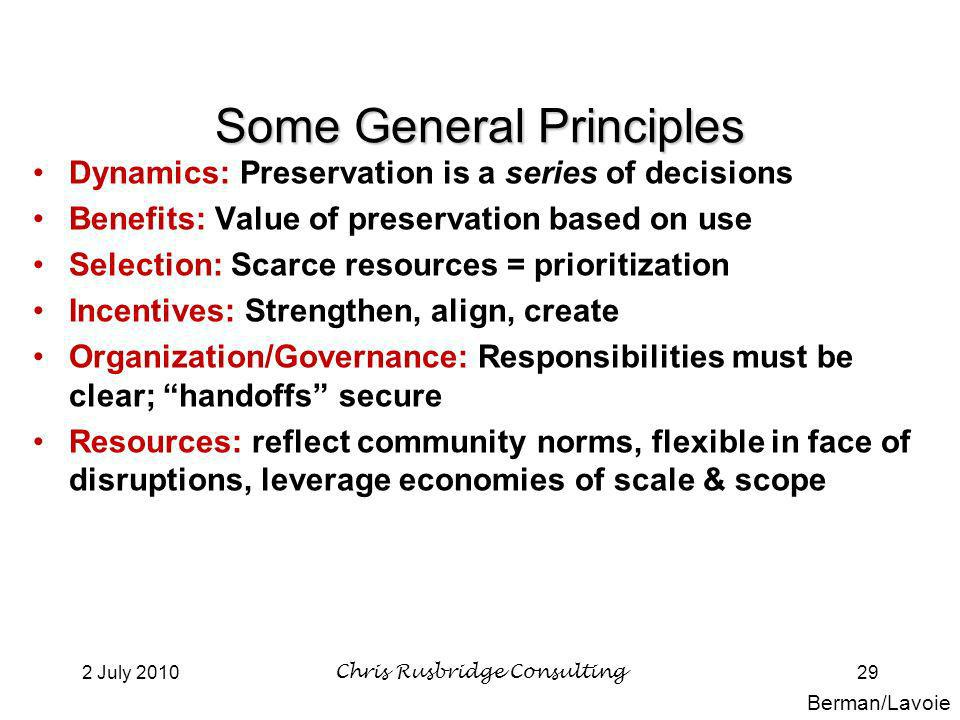 2 July 2010Chris Rusbridge Consulting29 Some General Principles Dynamics: Preservation is a series of decisions Benefits: Value of preservation based on use Selection: Scarce resources = prioritization Incentives: Strengthen, align, create Organization/Governance: Responsibilities must be clear; handoffs secure Resources: reflect community norms, flexible in face of disruptions, leverage economies of scale & scope Berman/Lavoie
