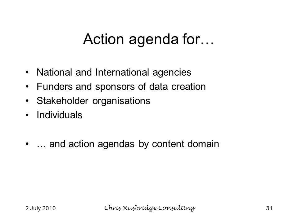 2 July 2010Chris Rusbridge Consulting31 Action agenda for… National and International agencies Funders and sponsors of data creation Stakeholder organisations Individuals … and action agendas by content domain