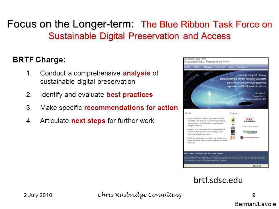 2 July 2010Chris Rusbridge Consulting9 Focus on the Longer-term: The Blue Ribbon Task Force on Sustainable Digital Preservation and Access BRTF Charge: 1.Conduct a comprehensive analysis of sustainable digital preservation 2.Identify and evaluate best practices 3.Make specific recommendations for action 4.Articulate next steps for further work brtf.sdsc.edu Berman/Lavoie