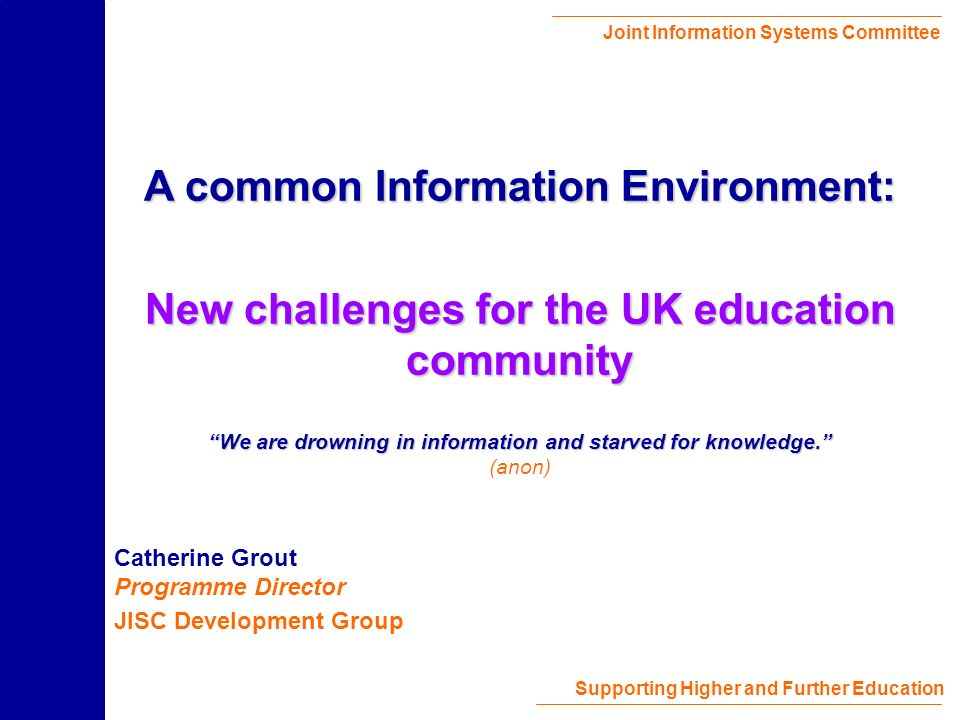 Joint Information Systems Committee Supporting Higher and Further Education Catherine Grout Programme Director JISC Development Group A common Information Environment: New challenges for the UK education community We are drowning in information and starved for knowledge.
