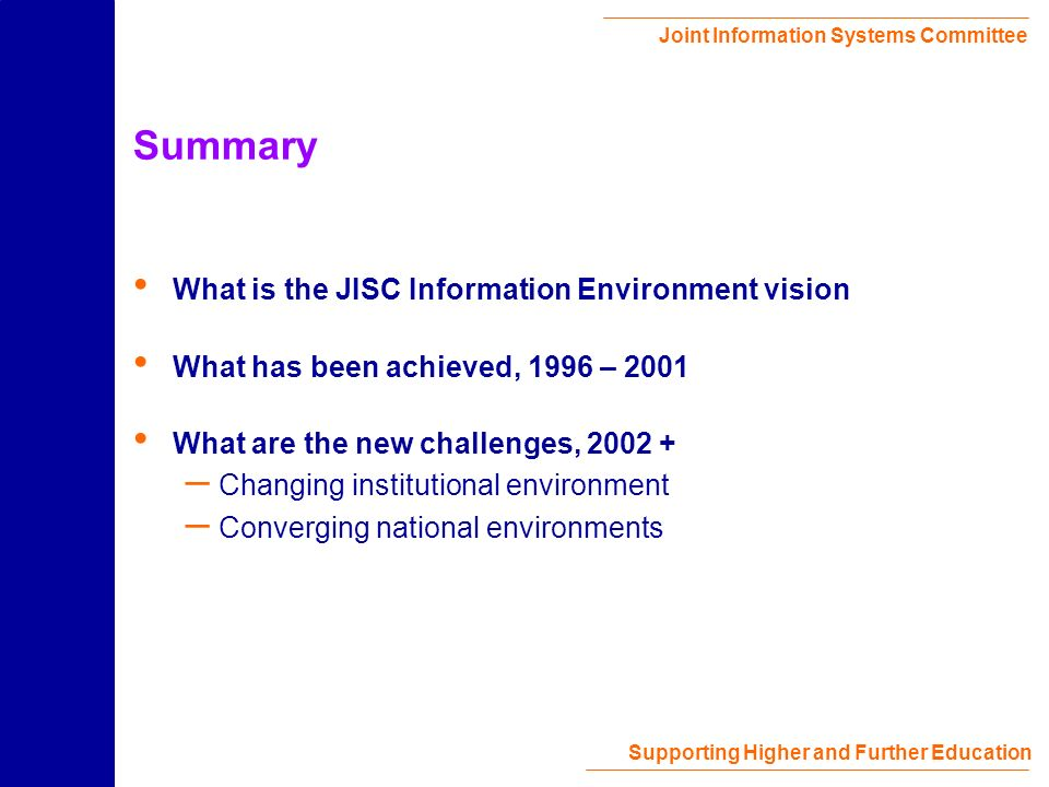 Joint Information Systems Committee Supporting Higher and Further Education Summary What is the JISC Information Environment vision What has been achieved, 1996 – 2001 What are the new challenges, 2002 + – Changing institutional environment – Converging national environments