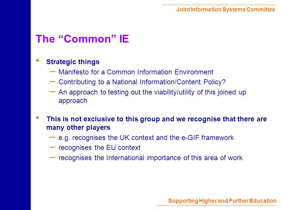 Joint Information Systems Committee Supporting Higher and Further Education The Common IE Strategic things – Manifesto for a Common Information Environment – Contributing to a National Information/Content Policy.