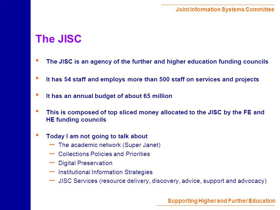 Joint Information Systems Committee Supporting Higher and Further Education The JISC The JISC is an agency of the further and higher education funding councils It has 54 staff and employs more than 500 staff on services and projects It has an annual budget of about 65 million This is composed of top sliced money allocated to the JISC by the FE and HE funding councils Today I am not going to talk about – The academic network (Super Janet) – Collections Policies and Priorities – Digital Preservation – Institutional Information Strategies – JISC Services (resource delivery, discovery, advice, support and advocacy)