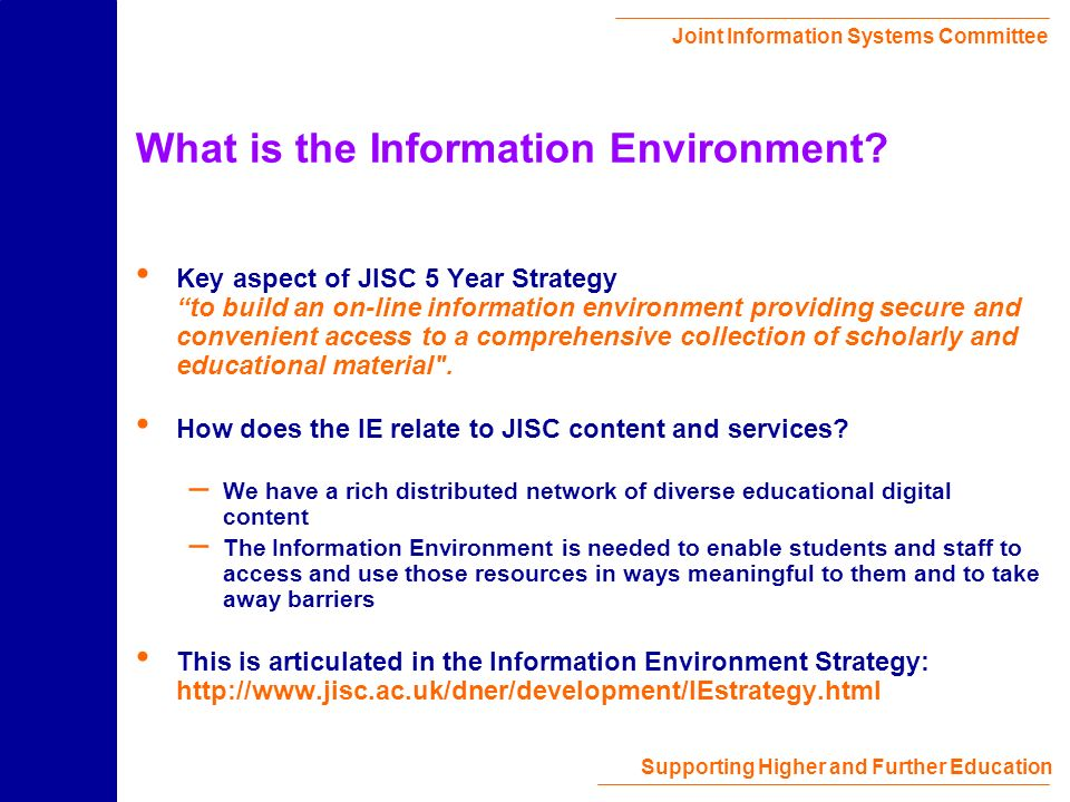 Joint Information Systems Committee Supporting Higher and Further Education What is the Information Environment.