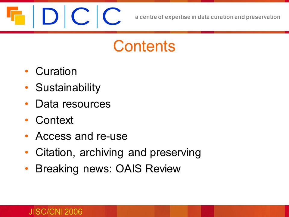 a centre of expertise in data curation and preservation JISC/CNI 2006 Contents Curation Sustainability Data resources Context Access and re-use Citation, archiving and preserving Breaking news: OAIS Review