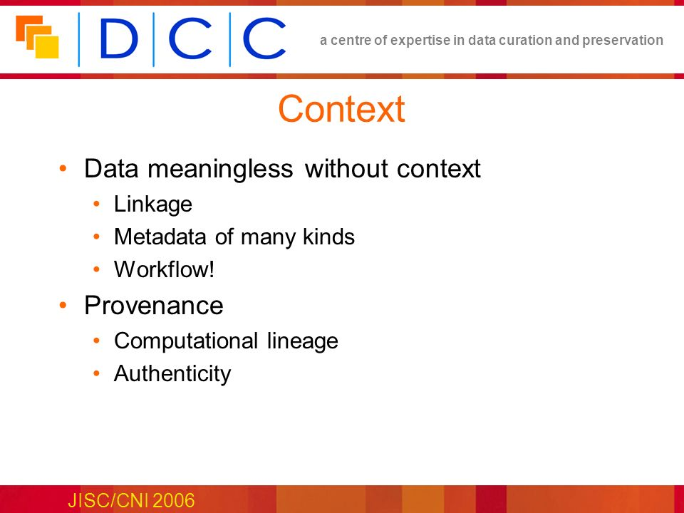 a centre of expertise in data curation and preservation JISC/CNI 2006 Context Data meaningless without context Linkage Metadata of many kinds Workflow