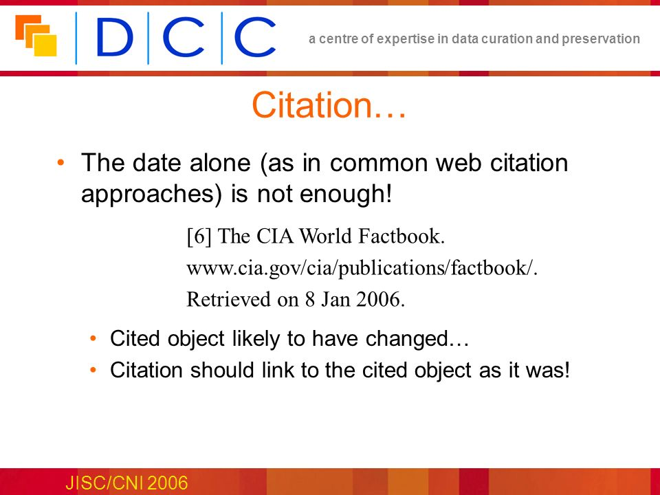 a centre of expertise in data curation and preservation JISC/CNI 2006 Citation… The date alone (as in common web citation approaches) is not enough! C