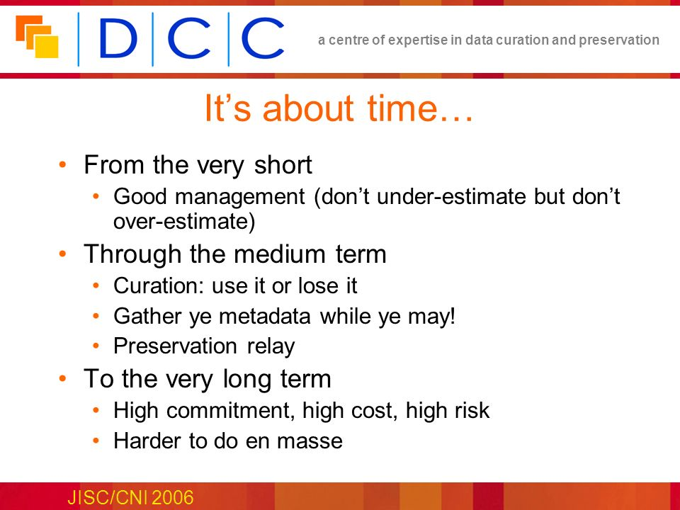 a centre of expertise in data curation and preservation JISC/CNI 2006 Its about time… From the very short Good management (dont under-estimate but don