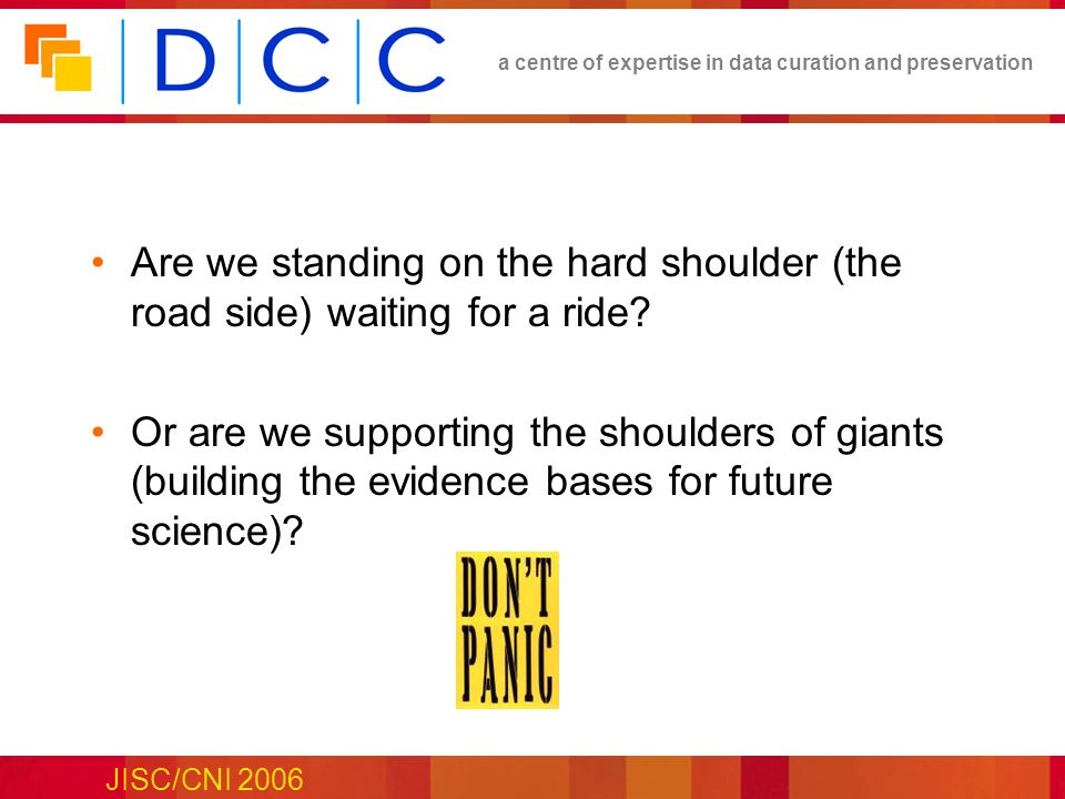 a centre of expertise in data curation and preservation JISC/CNI 2006 Are we standing on the hard shoulder (the road side) waiting for a ride? Or are
