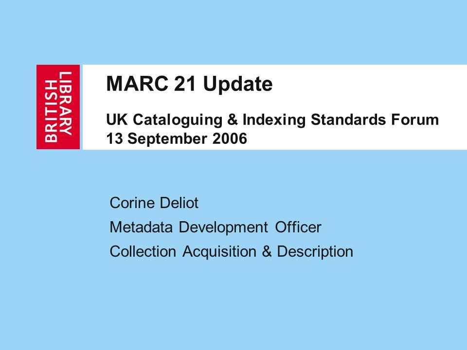 MARC 21 Update UK Cataloguing & Indexing Standards Forum 13 September 2006 Corine Deliot Metadata Development Officer Collection Acquisition & Descrip