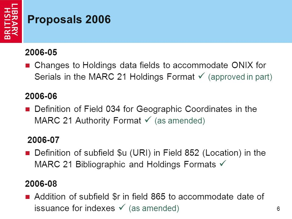 6 Proposals 2006 2006-05 Changes to Holdings data fields to accommodate ONIX for Serials in the MARC 21 Holdings Format (approved in part) 2006-06 Def