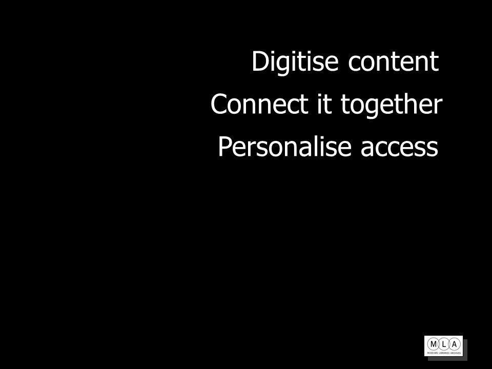 Personalise access Connect it together Digitise content