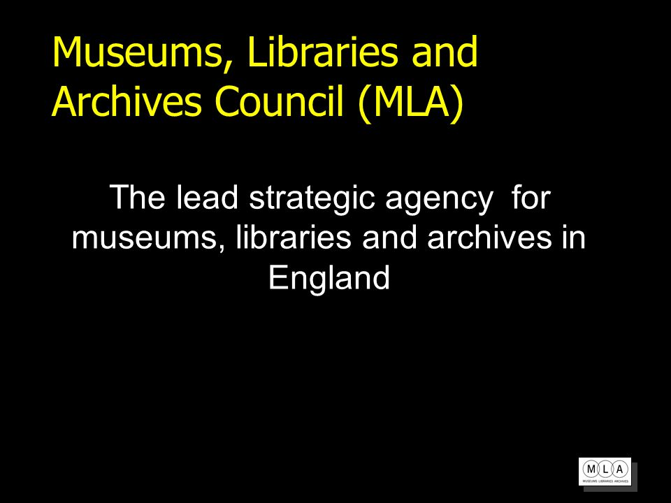 Museums, Libraries and Archives Council (MLA) The lead strategic agency for museums, libraries and archives in England