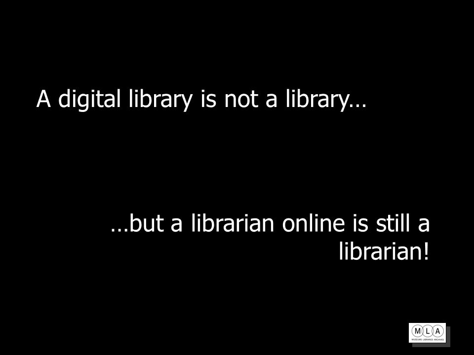 A digital library is not a library… …but a librarian online is still a librarian!
