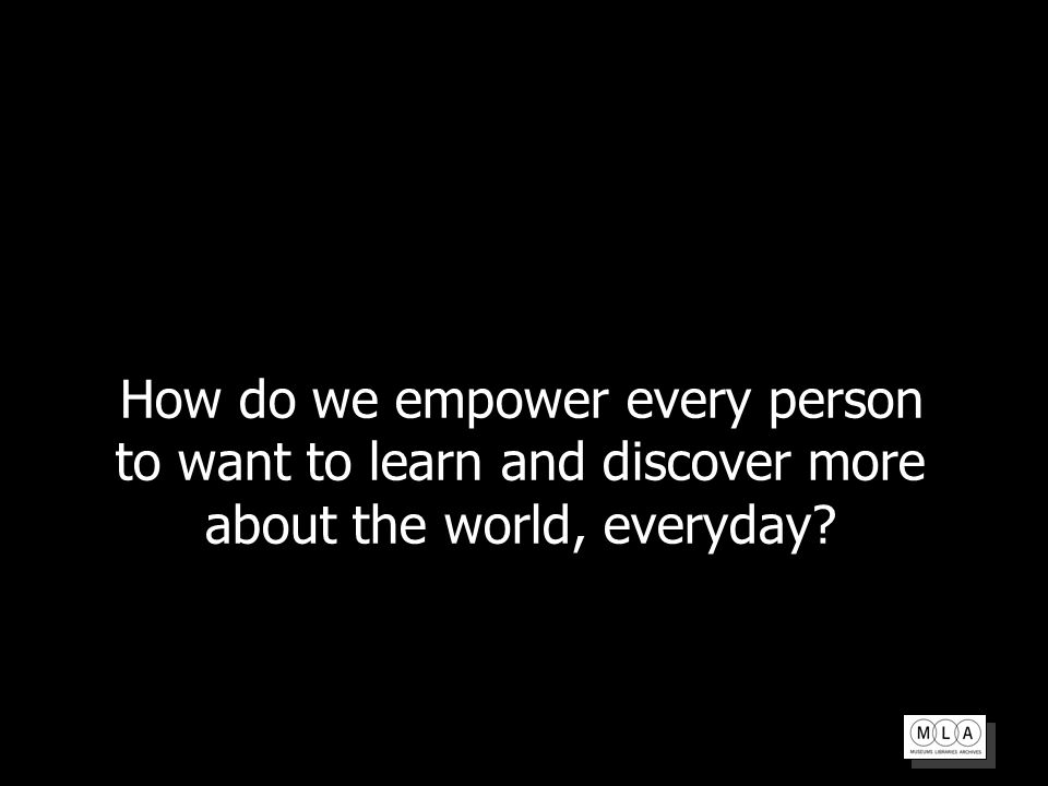 How do we empower every person to want to learn and discover more about the world, everyday