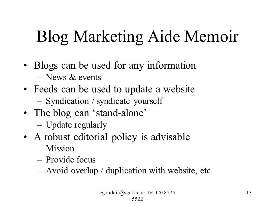 Tel Blog Marketing Aide Memoir Blogs can be used for any information –News & events Feeds can be used to update a website –Syndication / syndicate yourself The blog can stand-alone –Update regularly A robust editorial policy is advisable –Mission –Provide focus –Avoid overlap / duplication with website, etc.