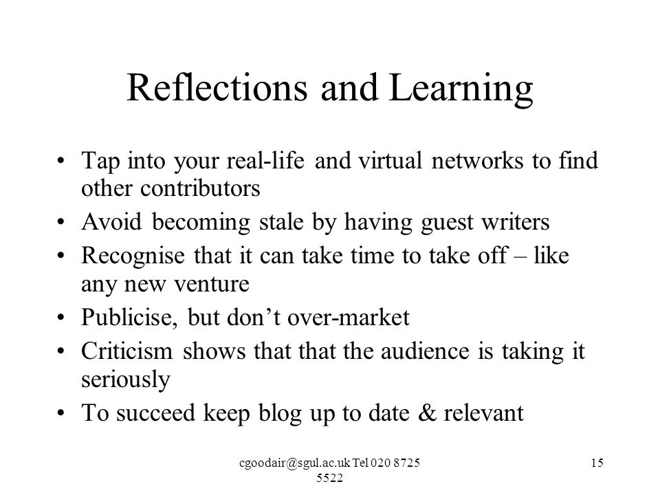 Tel Reflections and Learning Tap into your real-life and virtual networks to find other contributors Avoid becoming stale by having guest writers Recognise that it can take time to take off – like any new venture Publicise, but dont over-market Criticism shows that that the audience is taking it seriously To succeed keep blog up to date & relevant