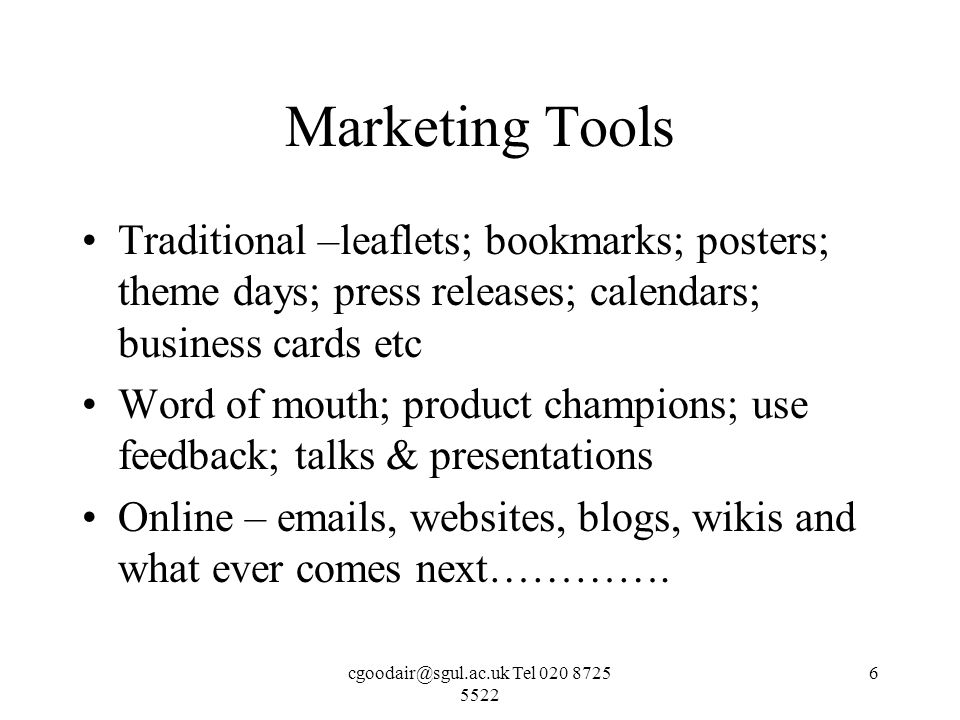 Tel Marketing Tools Traditional –leaflets; bookmarks; posters; theme days; press releases; calendars; business cards etc Word of mouth; product champions; use feedback; talks & presentations Online –  s, websites, blogs, wikis and what ever comes next………….