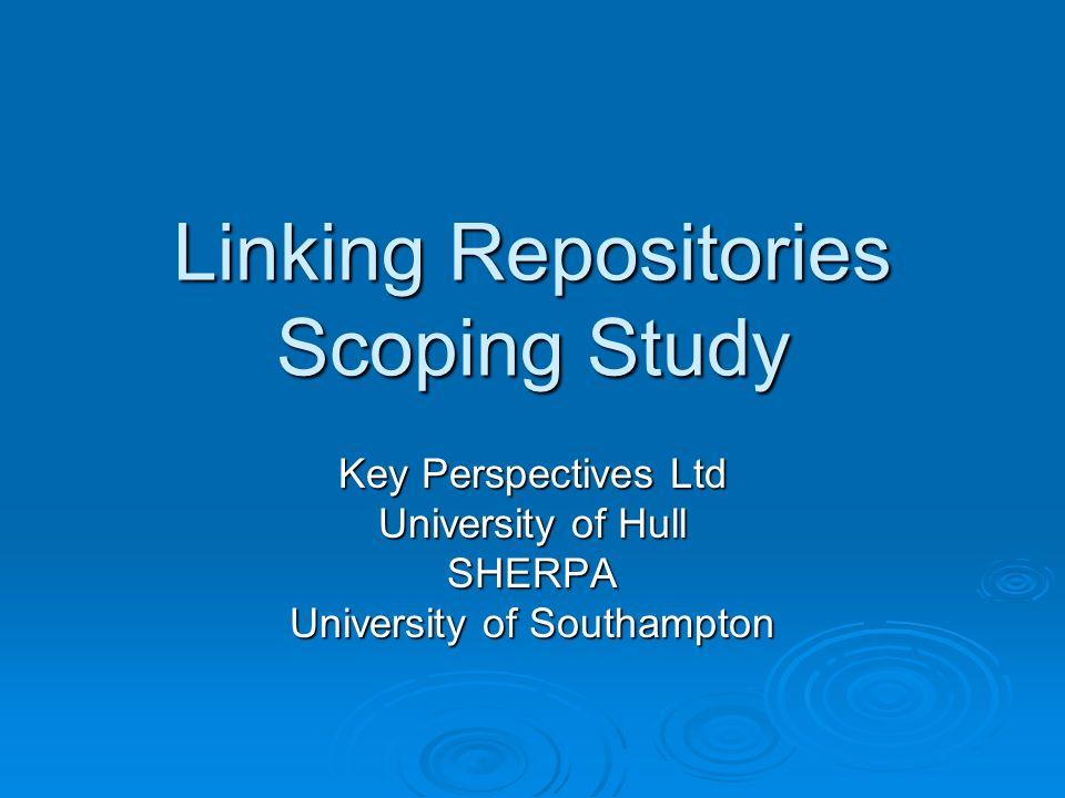 Linking Repositories Scoping Study Key Perspectives Ltd University of Hull SHERPA University of Southampton