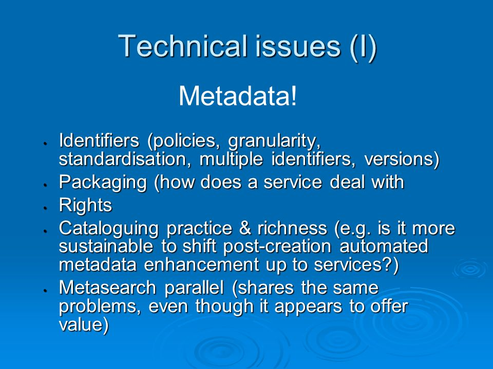 Technical issues (I) Identifiers (policies, granularity, standardisation, multiple identifiers, versions) Identifiers (policies, granularity, standard