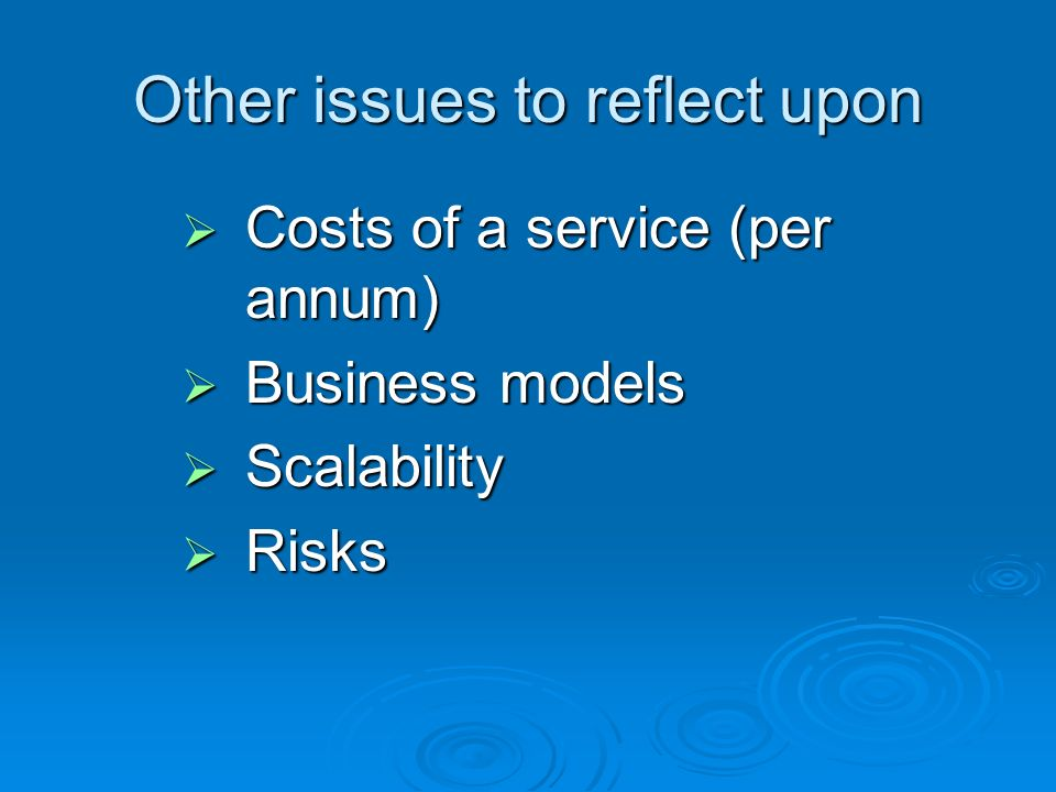 Other issues to reflect upon Costs of a service (per annum) Costs of a service (per annum) Business models Business models Scalability Scalability Risks Risks