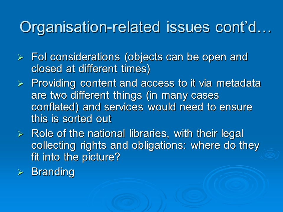 Organisation-related issues contd… FoI considerations (objects can be open and closed at different times) FoI considerations (objects can be open and closed at different times) Providing content and access to it via metadata are two different things (in many cases conflated) and services would need to ensure this is sorted out Providing content and access to it via metadata are two different things (in many cases conflated) and services would need to ensure this is sorted out Role of the national libraries, with their legal collecting rights and obligations: where do they fit into the picture.
