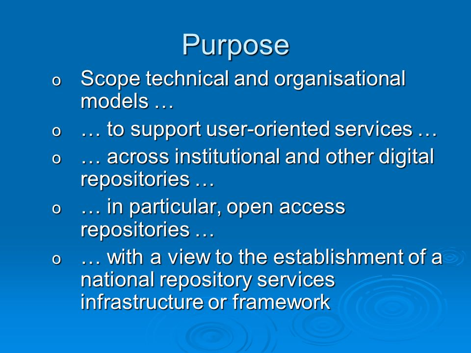 Purpose o Scope technical and organisational models … o … to support user-oriented services … o … across institutional and other digital repositories … o … in particular, open access repositories … o … with a view to the establishment of a national repository services infrastructure or framework