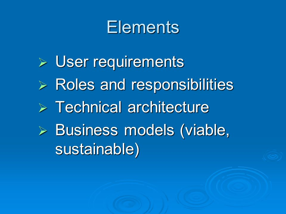 Elements User requirements User requirements Roles and responsibilities Roles and responsibilities Technical architecture Technical architecture Business models (viable, sustainable) Business models (viable, sustainable)