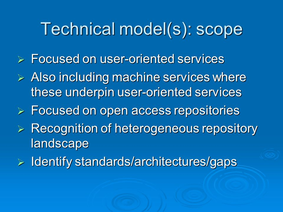 Technical model(s): scope Focused on user-oriented services Focused on user-oriented services Also including machine services where these underpin user-oriented services Also including machine services where these underpin user-oriented services Focused on open access repositories Focused on open access repositories Recognition of heterogeneous repository landscape Recognition of heterogeneous repository landscape Identify standards/architectures/gaps Identify standards/architectures/gaps