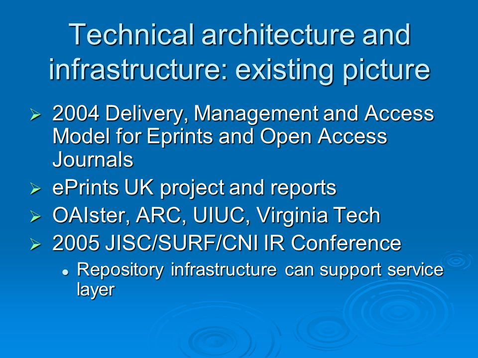 Technical architecture and infrastructure: existing picture 2004 Delivery, Management and Access Model for Eprints and Open Access Journals 2004 Delivery, Management and Access Model for Eprints and Open Access Journals ePrints UK project and reports ePrints UK project and reports OAIster, ARC, UIUC, Virginia Tech OAIster, ARC, UIUC, Virginia Tech 2005 JISC/SURF/CNI IR Conference 2005 JISC/SURF/CNI IR Conference Repository infrastructure can support service layer Repository infrastructure can support service layer