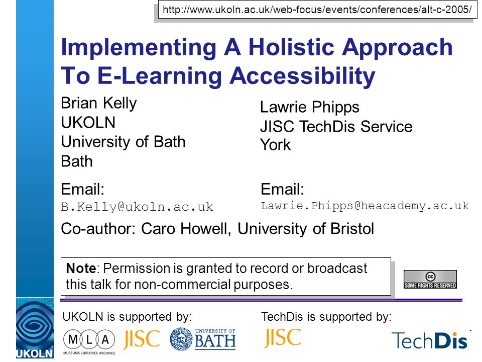 Implementing A Holistic Approach To E-Learning Accessibility Brian Kelly UKOLN University of Bath Bath Email: B.Kelly@ukoln.ac.uk UKOLN is supported by:TechDis is supported by: http://www.ukoln.ac.uk/web-focus/events/conferences/alt-c-2005/ Lawrie Phipps JISC TechDis Service York Email: Lawrie.Phipps@heacademy.ac.uk Co-author: Caro Howell, University of Bristol Note: Permission is granted to record or broadcast this talk for non-commercial purposes.