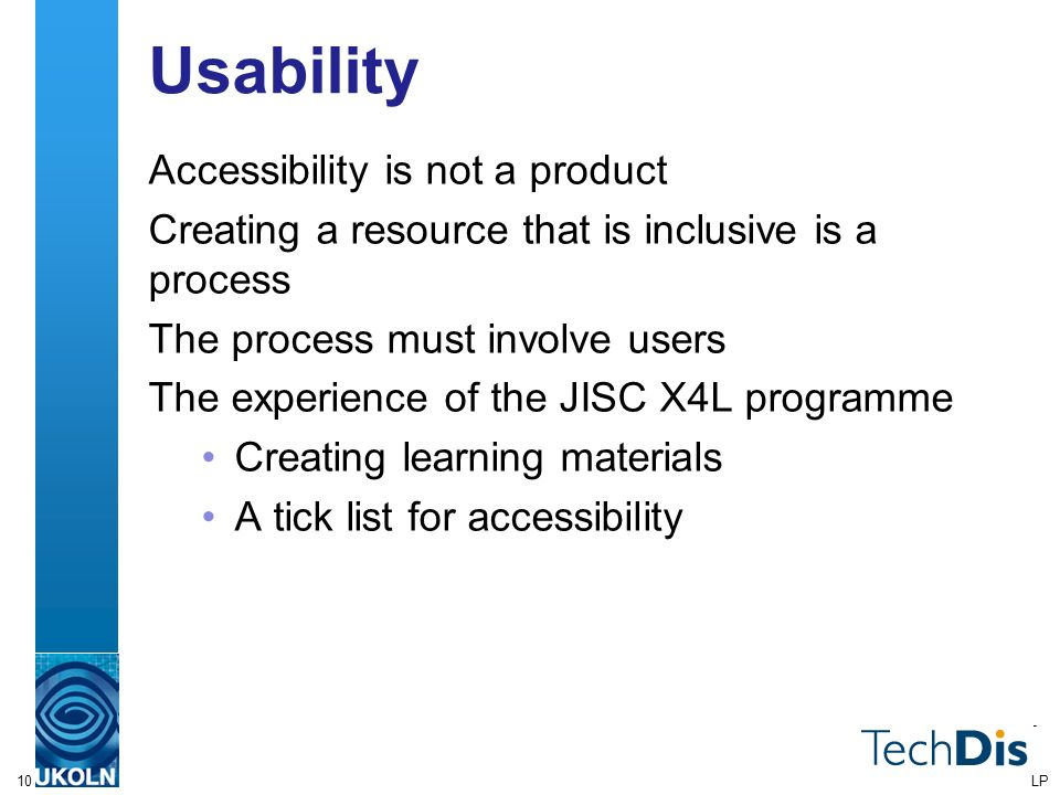 10 Usability Accessibility is not a product Creating a resource that is inclusive is a process The process must involve users The experience of the JISC X4L programme Creating learning materials A tick list for accessibility LP