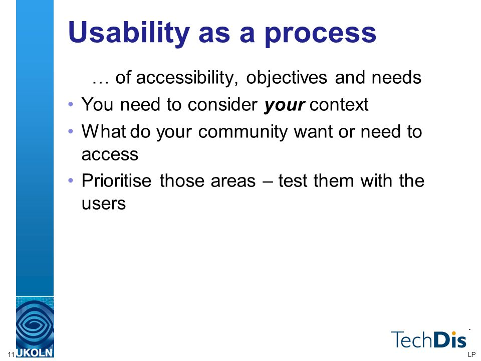 11 Usability as a process … of accessibility, objectives and needs You need to consider your context What do your community want or need to access Prioritise those areas – test them with the users LP