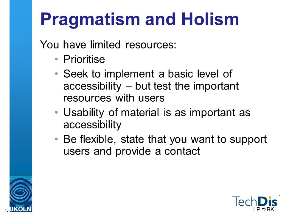 13 Pragmatism and Holism You have limited resources: Prioritise Seek to implement a basic level of accessibility – but test the important resources with users Usability of material is as important as accessibility Be flexible, state that you want to support users and provide a contact LP BK