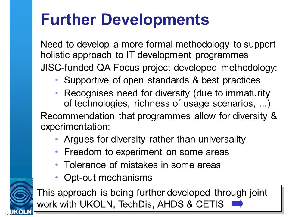 16 Further Developments Need to develop a more formal methodology to support holistic approach to IT development programmes JISC-funded QA Focus project developed methodology: Supportive of open standards & best practices Recognises need for diversity (due to immaturity of technologies, richness of usage scenarios,...) Recommendation that programmes allow for diversity & experimentation: Argues for diversity rather than universality Freedom to experiment on some areas Tolerance of mistakes in some areas Opt-out mechanisms This approach is being further developed through joint work with UKOLN, TechDis, AHDS & CETIS