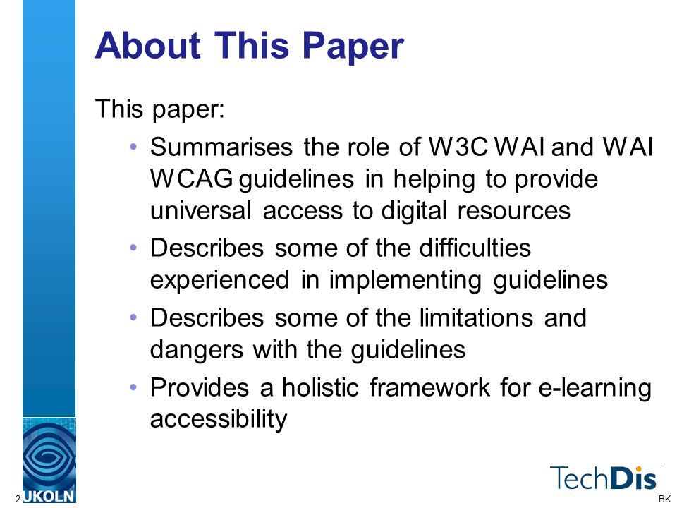 2 About This Paper This paper: Summarises the role of W3C WAI and WAI WCAG guidelines in helping to provide universal access to digital resources Describes some of the difficulties experienced in implementing guidelines Describes some of the limitations and dangers with the guidelines Provides a holistic framework for e-learning accessibility BK