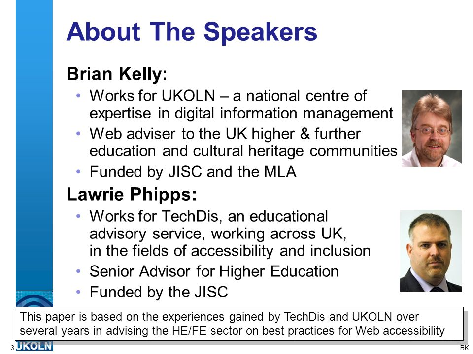 3 About The Speakers Brian Kelly: Works for UKOLN – a national centre of expertise in digital information management Web adviser to the UK higher & further education and cultural heritage communities Funded by JISC and the MLA Lawrie Phipps: Works for TechDis, an educational advisory service, working across UK, in the fields of accessibility and inclusion Senior Advisor for Higher Education Funded by the JISC BK This paper is based on the experiences gained by TechDis and UKOLN over several years in advising the HE/FE sector on best practices for Web accessibility