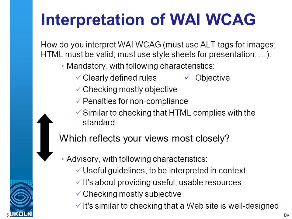 5 Interpretation of WAI WCAG How do you interpret WAI WCAG (must use ALT tags for images; HTML must be valid; must use style sheets for presentation; …): Mandatory, with following characteristics: Clearly defined rules Objective Checking mostly objective Penalties for non-compliance Similar to checking that HTML complies with the standard Advisory, with following characteristics: Useful guidelines, to be interpreted in context It s about providing useful, usable resources Checking mostly subjective It s similar to checking that a Web site is well-designed Which reflects your views most closely.