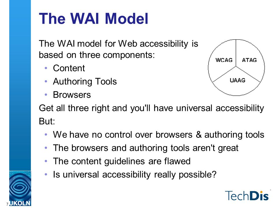 7 The WAI Model The WAI model for Web accessibility is based on three components: Content Authoring Tools Browsers Get all three right and you ll have universal accessibility But: We have no control over browsers & authoring tools The browsers and authoring tools aren t great The content guidelines are flawed Is universal accessibility really possible?