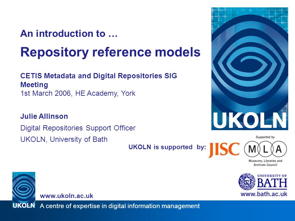 A centre of expertise in digital information management www.ukoln.ac.uk UKOLN is supported by: An introduction to … Repository reference models CETIS Metadata and Digital Repositories SIG Meeting 1st March 2006, HE Academy, York Julie Allinson Digital Repositories Support Officer UKOLN, University of Bath www.bath.ac.uk