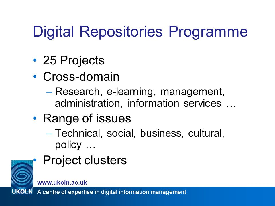A centre of expertise in digital information management   Digital Repositories Programme 25 Projects Cross-domain –Research, e-learning, management, administration, information services … Range of issues –Technical, social, business, cultural, policy … Project clusters