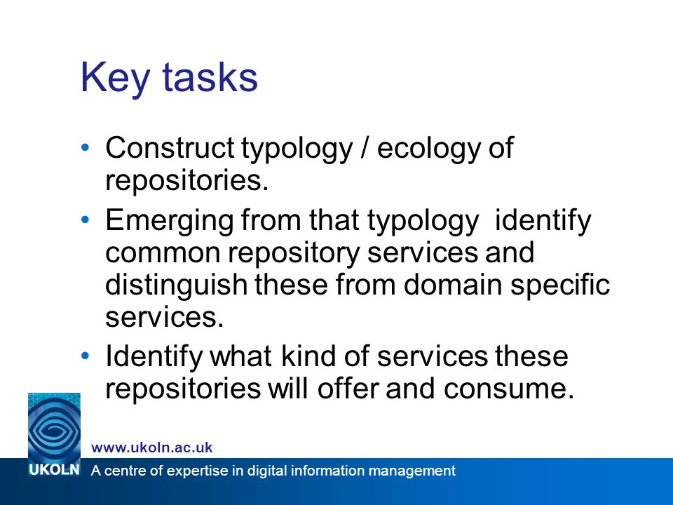 A centre of expertise in digital information management   Key tasks Construct typology / ecology of repositories.