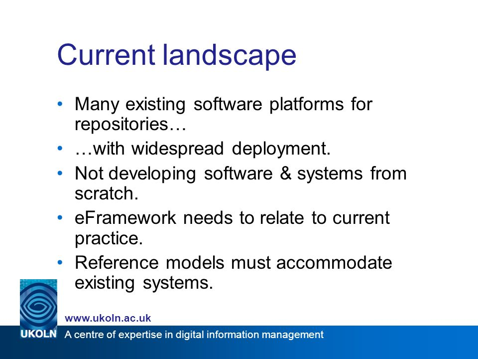 A centre of expertise in digital information management www.ukoln.ac.uk Current landscape Many existing software platforms for repositories… …with widespread deployment.