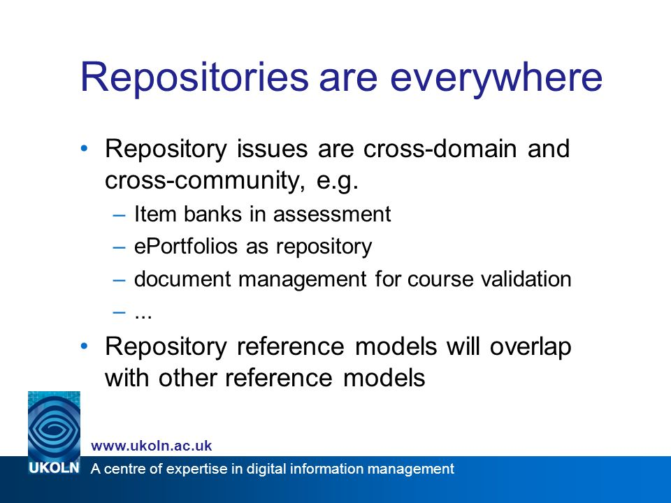 A centre of expertise in digital information management www.ukoln.ac.uk Repositories are everywhere Repository issues are cross-domain and cross-community, e.g.