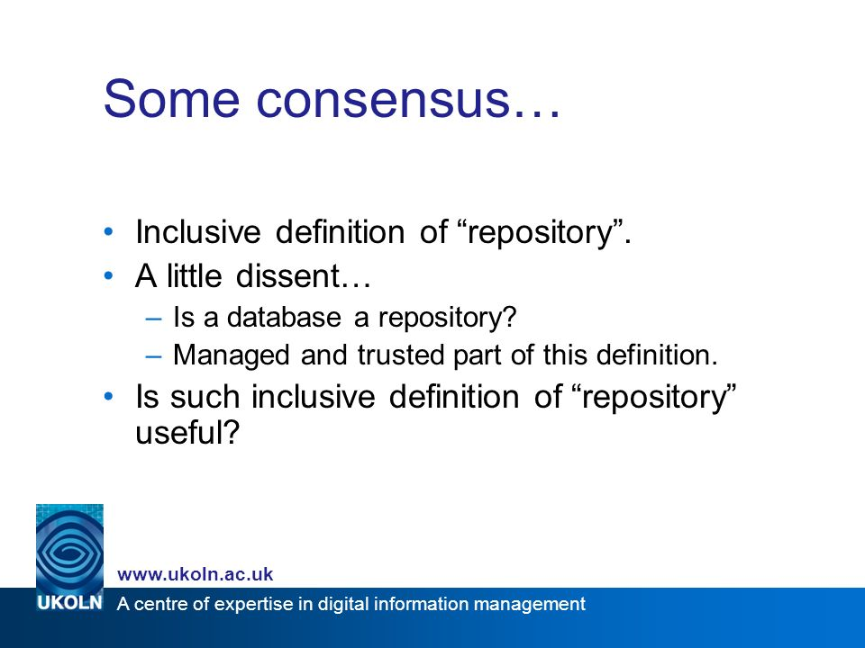 A centre of expertise in digital information management www.ukoln.ac.uk Some consensus… Inclusive definition of repository.