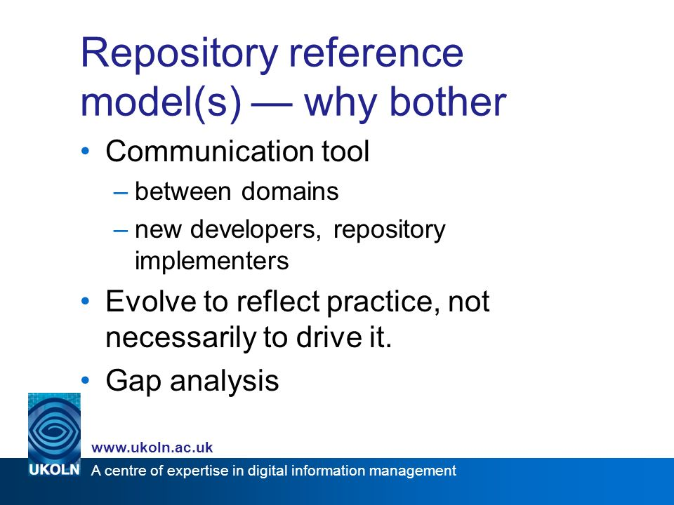 A centre of expertise in digital information management   Repository reference model(s) why bother Communication tool –between domains –new developers, repository implementers Evolve to reflect practice, not necessarily to drive it.